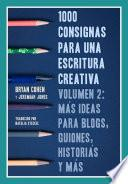 1000 Consignas Para Una Escritura Creativa, Volumen 2: Más Ideas Para Blogs, Guiones, Historias Y Más