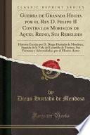 Guerra de Granada Hecha por el Rey D. Felipe II Contra los Moriscos de Aquel Reino, Sus Rebeldes