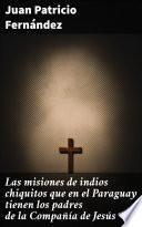 Las misiones de indios chiquitos que en el Paraguay tienen los padres de la Compañía de Jesús
