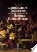 Los protestantes y la Inquisición en España en tiempos de Reforma y Contrarreforma