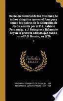 Relacion Historial de Las Misiones de Indios Chiquitos Que En El Paraguay Tienen Los Padres de la Compañía de Jesús, Escrita Por El P.J. Patricio Fern